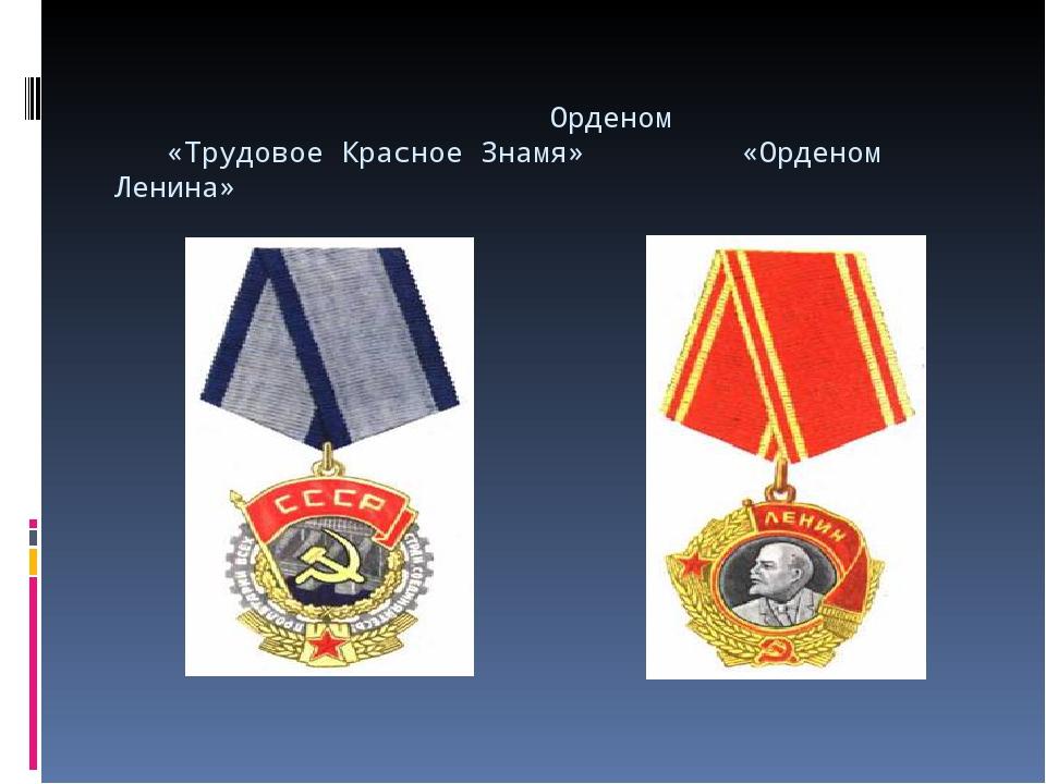 Орденом «Трудовое Красное Знамя» «Орденом Ленина»