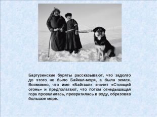 Баргузинские буряты рассказывают, что задолго до этого не было Байкал-моря, а