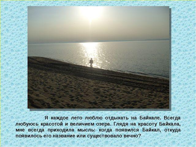 Я каждое лето люблю отдыхать на Байкале. Всегда любуюсь красотой и величием...