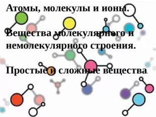 Атомы, молекулы и ионы. Вещества молекулярного и немолекулярного строения. Пр