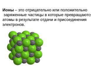 Ионы – это отрицательно или положительно заряженные частицы в которые превращ