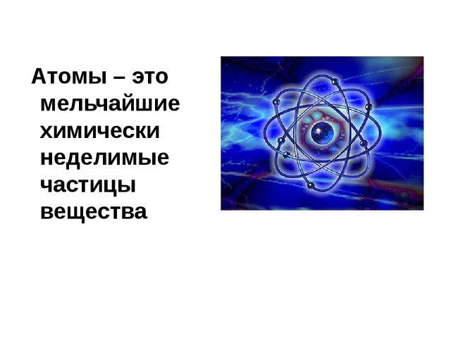 Атомы – это мельчайшие химически неделимые частицы вещества