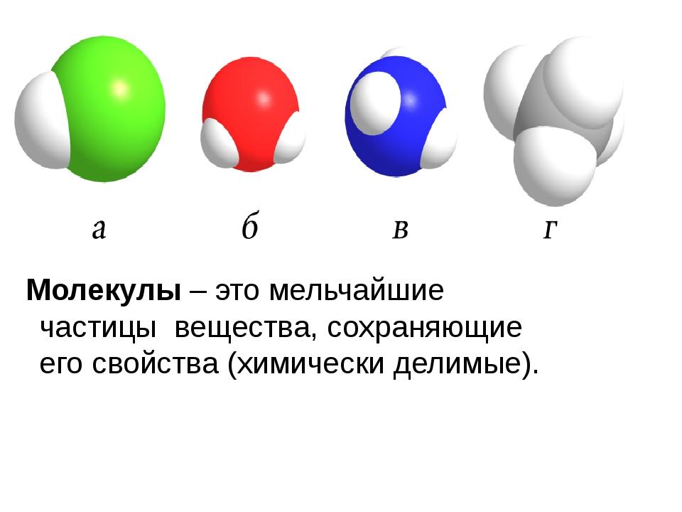 Молекулы – это мельчайшие частицы вещества, сохраняющие его свойства (химичес...