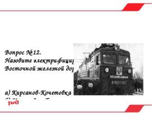 Вопрос № 12. Назовите электрифицированные участки Юго-Восточной железной доро