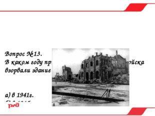 Вопрос № 13. В каком году при отступлении немецкие войска взорвали здание вок