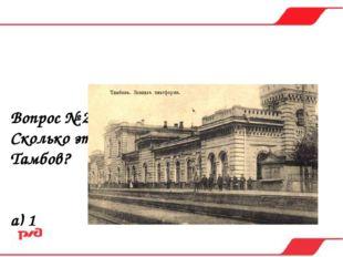Вопрос № 22. Сколько этажей в вокзальном комплексе Тамбов? а) 1 б) 2 в) 3 г) 4