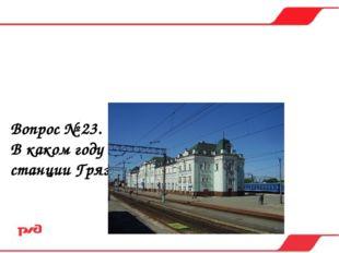 Вопрос № 23. В каком году заверши строительство станции Грязи-Воронежские? а)