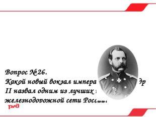 Вопрос № 26. Какой новый вокзал император Александр II назвал одним из лучших