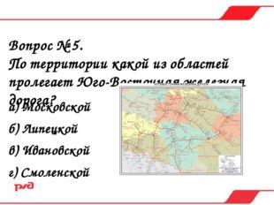 Вопрос № 5. По территории какой из областей пролегает Юго-Восточная железная