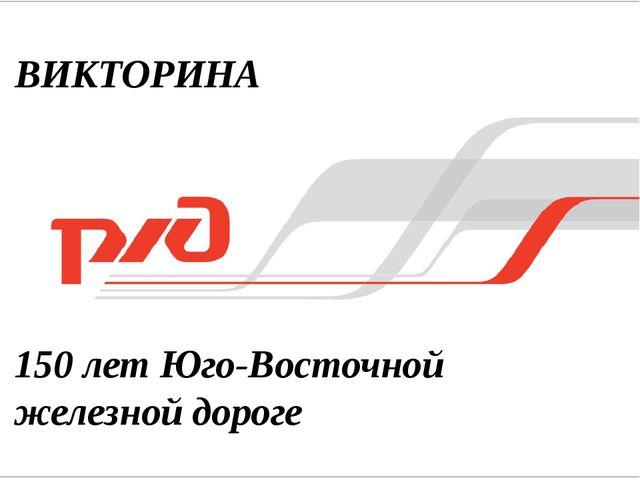 150 лет Юго-Восточной железной дороге ВИКТОРИНА