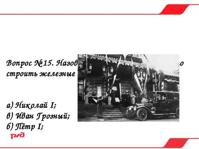 Вопрос № 15. Назовите первого царя, начавшего строить железные дороги в Росси...