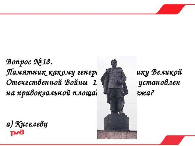Вопрос № 18. Памятник какому генералу участнику Великой Отечественной Войны 1...