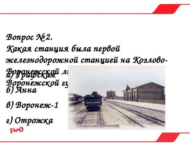 Вопрос № 2. Какая станция была первой железнодорожной станцией на Козлово-Вор...
