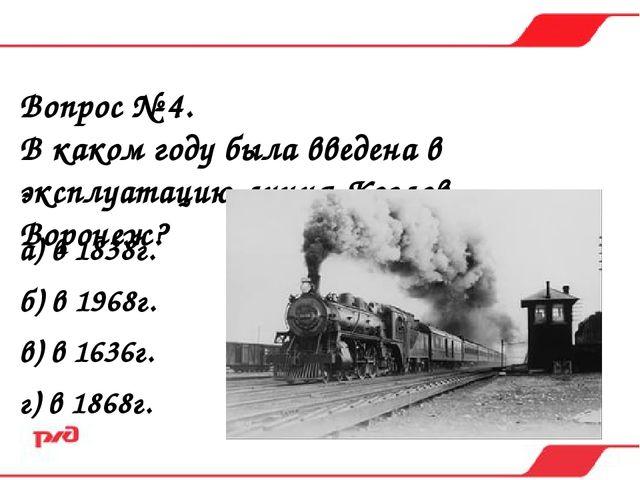 Вопрос № 4. В каком году была введена в эксплуатацию линия Козлов – Воронеж?...