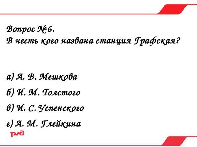 Вопрос № 6. В честь кого названа станция Графская? а) А. В. Мешкова б) И. М....