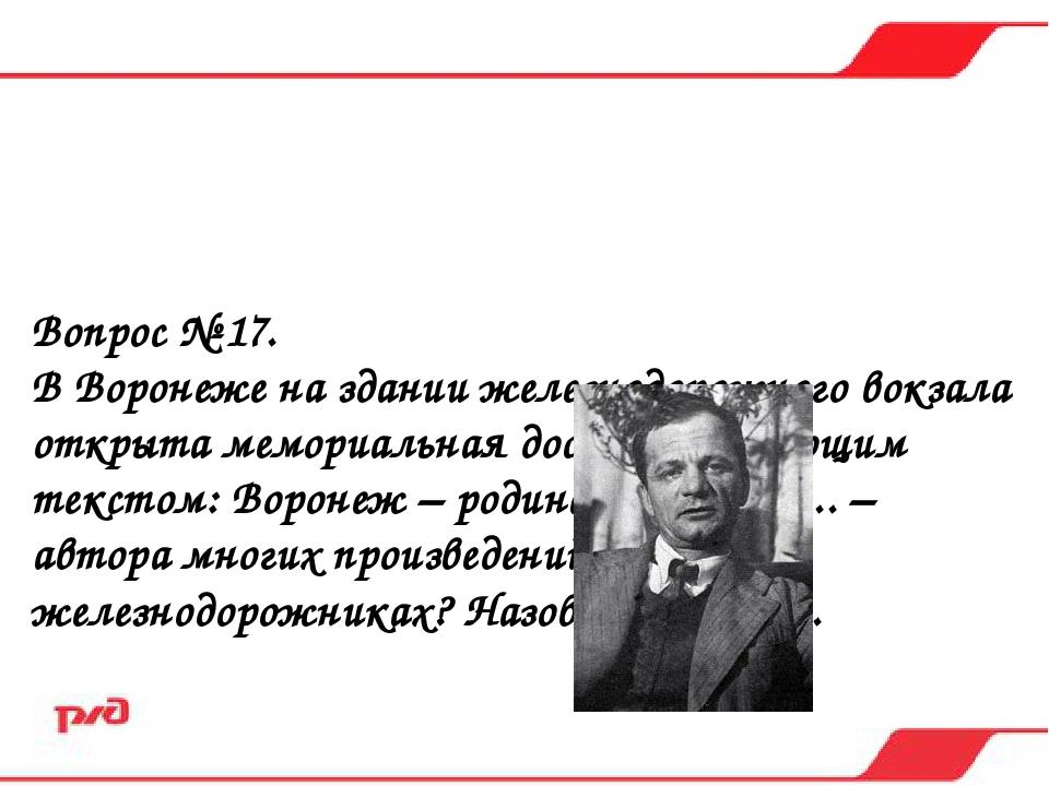 Вопрос № 17. В Воронеже на здании железнодорожного вокзала открыта мемориальн...
