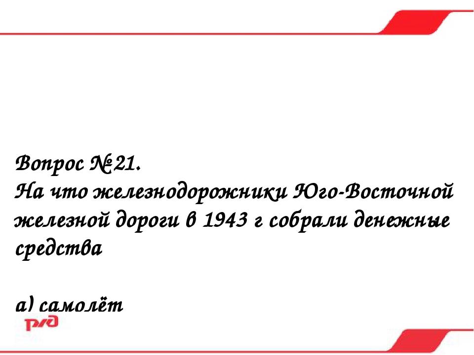 Вопрос № 21. На что железнодорожники Юго-Восточной железной дороги в 1943 г с...