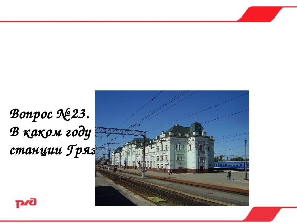 Вопрос № 23. В каком году заверши строительство станции Грязи-Воронежские? а)...