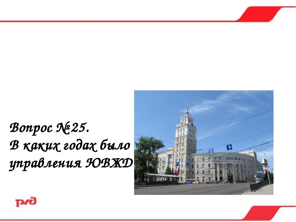 Вопрос № 25. В каких годах было построено здание управления ЮВЖД? а) в 1925-1...