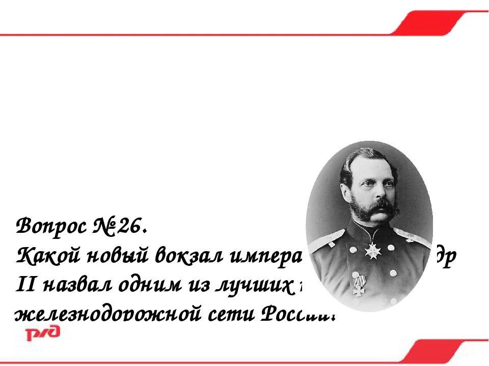 Вопрос № 26. Какой новый вокзал император Александр II назвал одним из лучших...