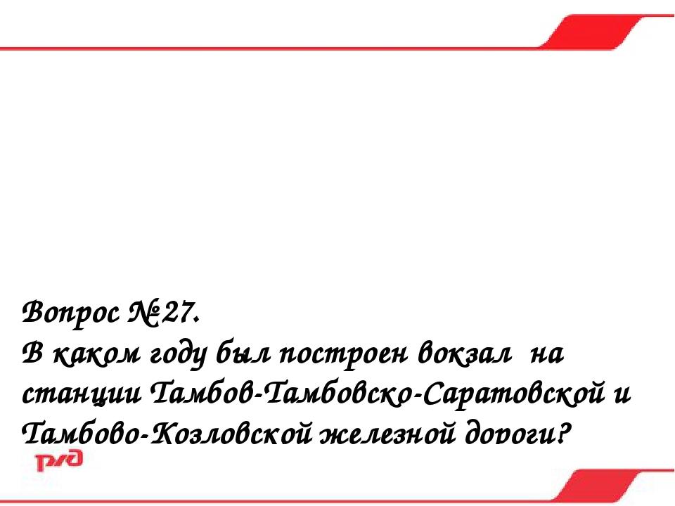 Вопрос № 27. В каком году был построен вокзал на станции Тамбов-Тамбовско-Сар...