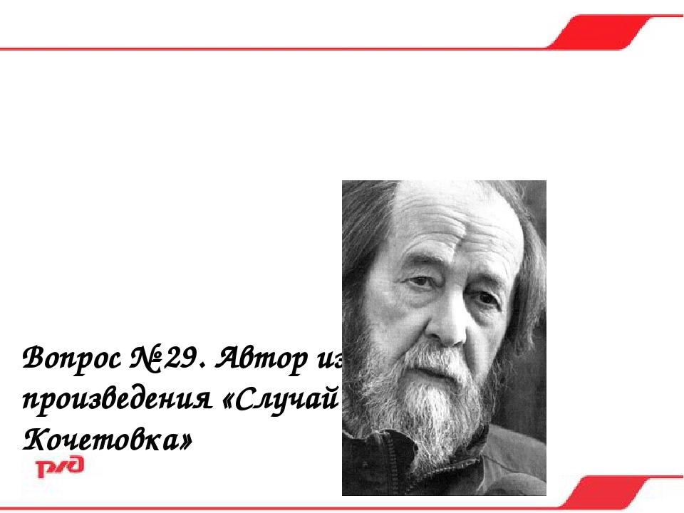 Вопрос № 29. Автор известного произведения «Случай на станции Кочетовка» а)...