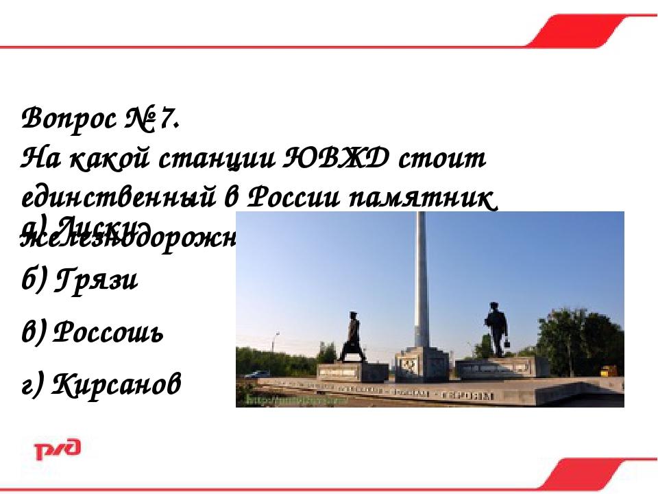 Вопрос № 7. На какой станции ЮВЖД стоит единственный в России памятник железн...