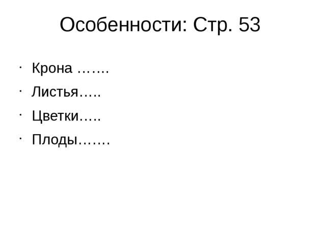Особенности: Стр. 53 Крона ……. Листья….. Цветки….. Плоды…….