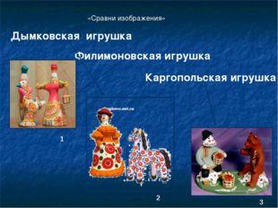 Филимоновская игрушка Каргопольская игрушка Дымковская игрушка 1 2 3 «Сравни