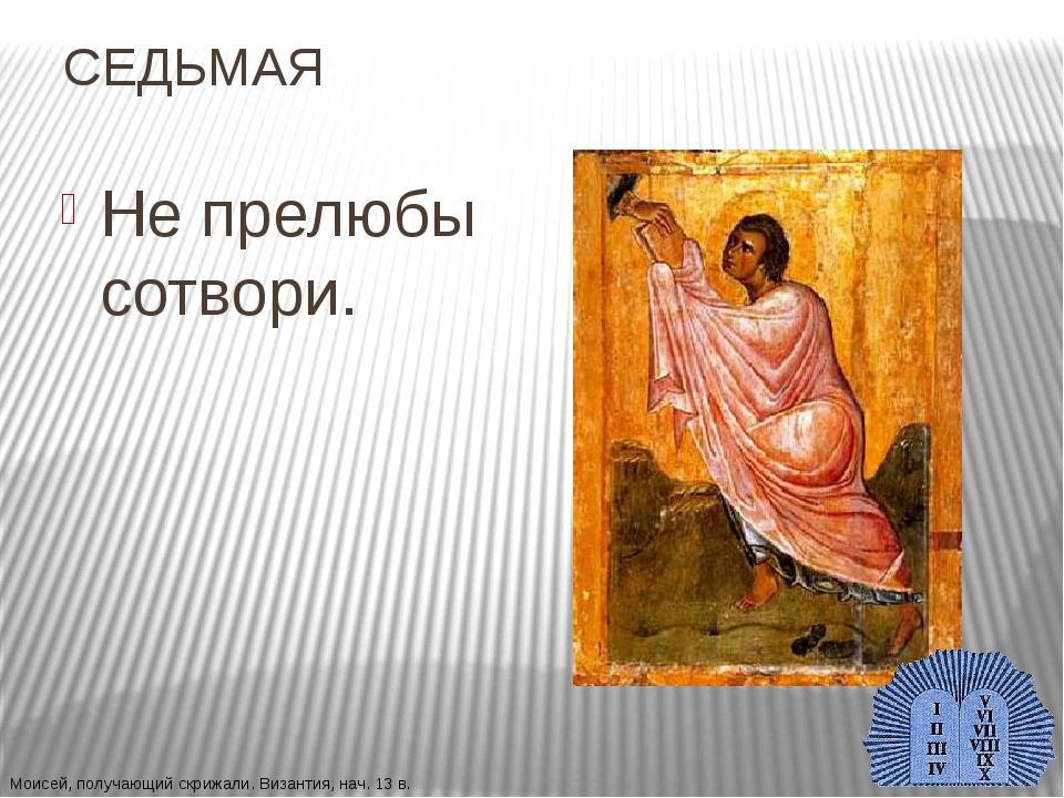 СЕДЬМАЯ Не прелюбы сотвори. Моисей, получающий скрижали. Византия, нач. 13 в.