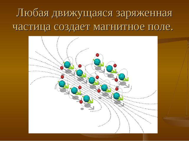 Любая движущаяся заряженная частица создает магнитное поле.