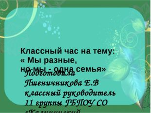Классный час на тему: « Мы разные, но мы - одна семья» Подготовила Пшеничник