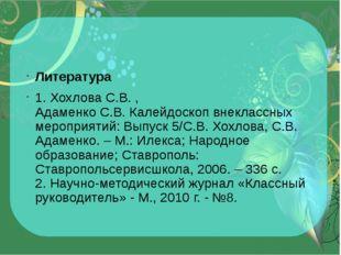 Литература 1.ХохловаС.В., АдаменкоС.В.Калейдоскоп внеклассных мероприят