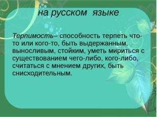 на русском языке Терпимость– способность терпеть что-то или кого-то, быть выд