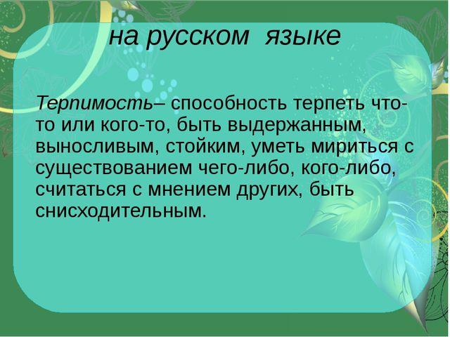 на русском языке Терпимость– способность терпеть что-то или кого-то, быть выд...
