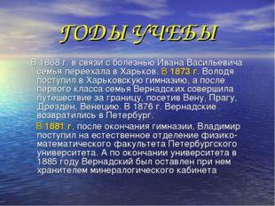 ГОДЫ УЧЕБЫ В 1868 г. в связи с болезнью Ивана Васильевича семья переехала в Х