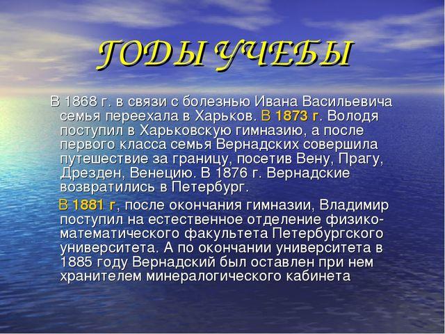 ГОДЫ УЧЕБЫ В 1868 г. в связи с болезнью Ивана Васильевича семья переехала в Х...