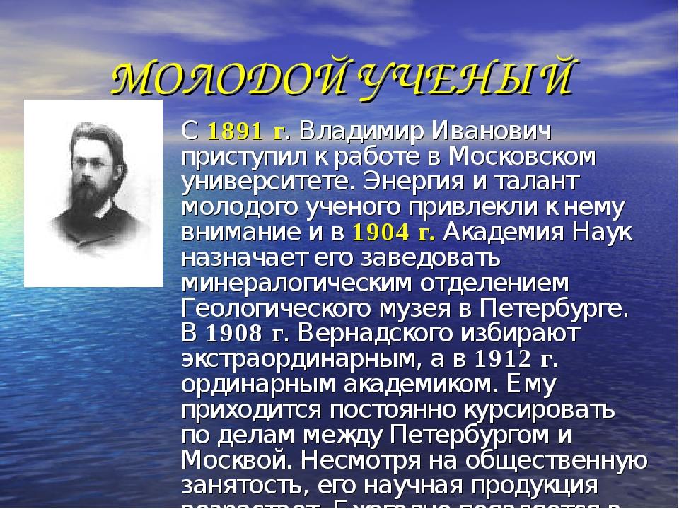 МОЛОДОЙ УЧЕНЫЙ С 1891 г. Владимир Иванович приступил к работе в Московском ун...