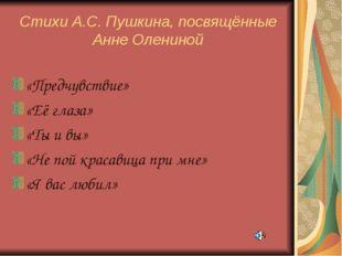 Стихи А.С. Пушкина, посвящённые Анне Олениной «Предчувствие» «Её глаза» «Ты и