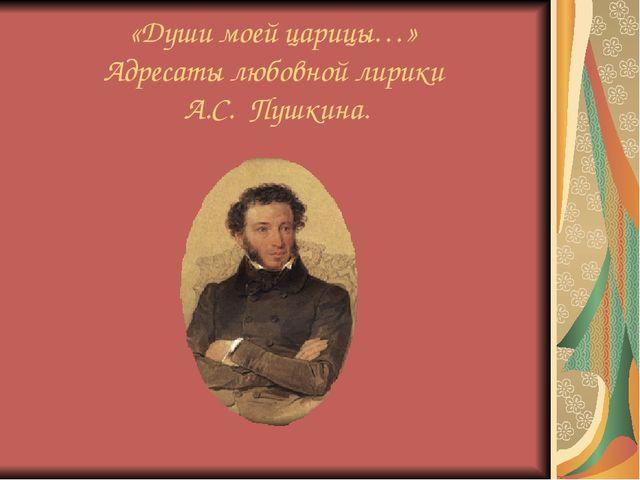 «Души моей царицы…» Адресаты любовной лирики А.С. Пушкина.