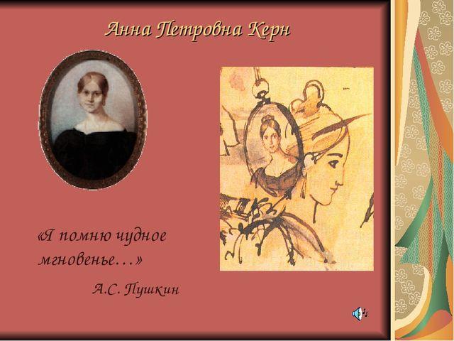 Анна Петровна Керн «Я помню чудное мгновенье…» А.С. Пушкин