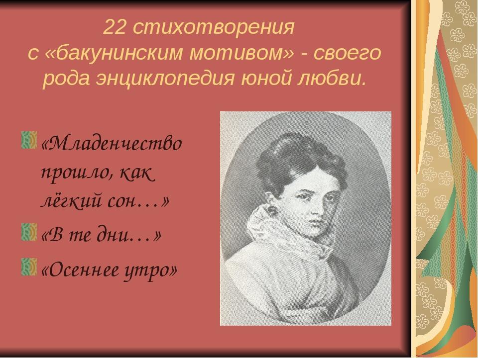 22 стихотворения с «бакунинским мотивом» - своего рода энциклопедия юной любв...