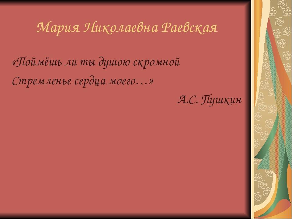 Мария Николаевна Раевская «Поймёшь ли ты душою скромной Стремленье сердца мое...