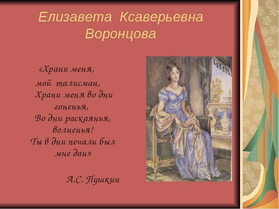 Елизавета Ксаверьевна Воронцова «Храни меня, мой талисман, Храни меня во дни...