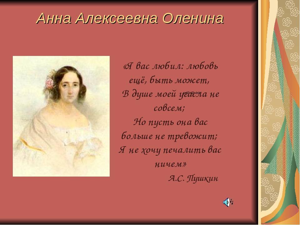 Анна Алексеевна Оленина «Я вас любил: любовь ещё, быть может, В душе моей уга...