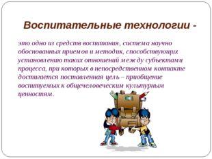 Воспитательные технологии - это одно из средств воспитания, система научно об