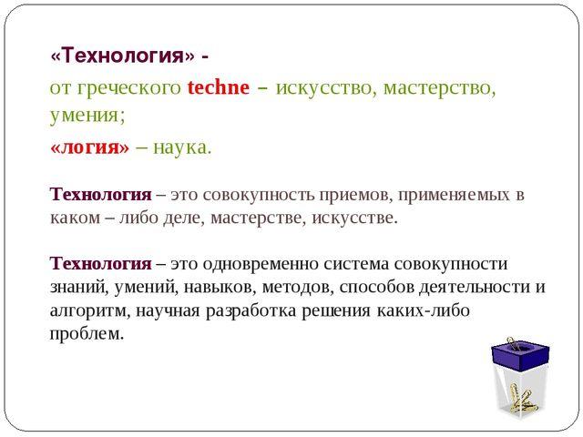 «Технология» - от греческого techne – искусство, мастерство, умения; «логия»...