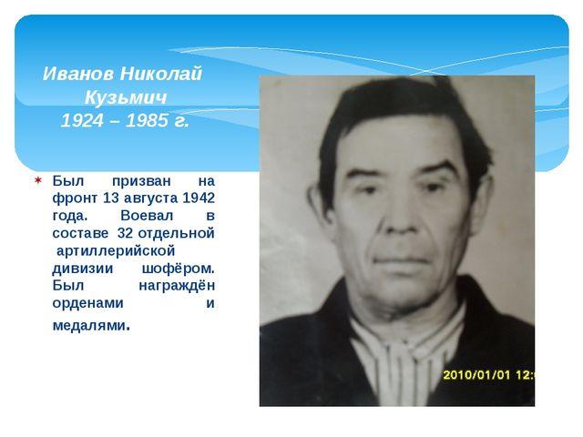 Был призван на фронт 13 августа 1942 года. Воевал в составе 32 отдельной арти...