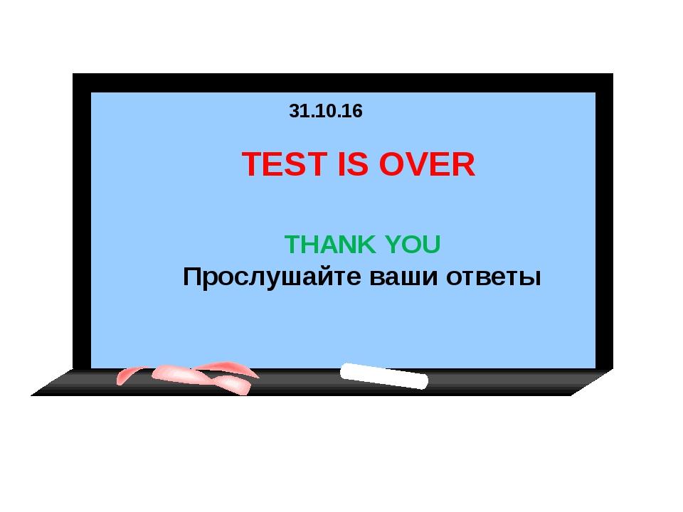 * TEST IS OVER THANK YOU Прослушайте ваши ответы