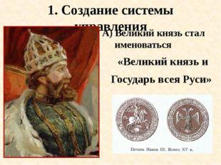 1. Создание системы управления А) Великий князь стал именоваться «Великий кня